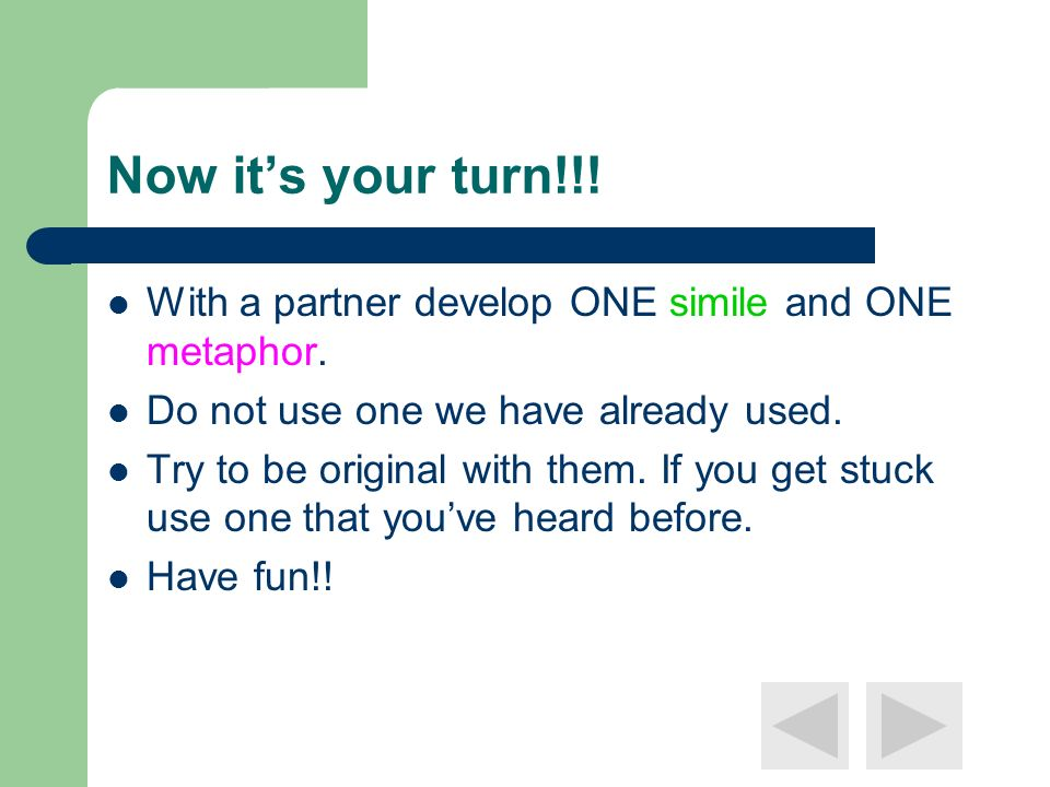 Now it's your turn!!! With a partner develop ONE simile and ONE metaphor. Do not use one we have already used.