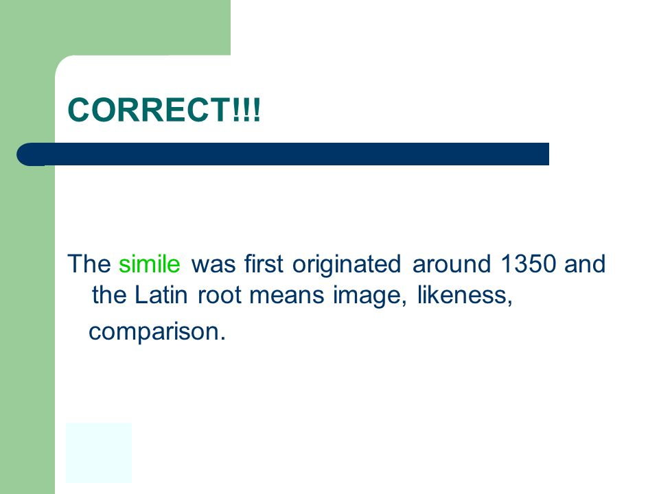 CORRECT!!!The simile was first originated around 1350 and the Latin root means image, likeness, comparison.