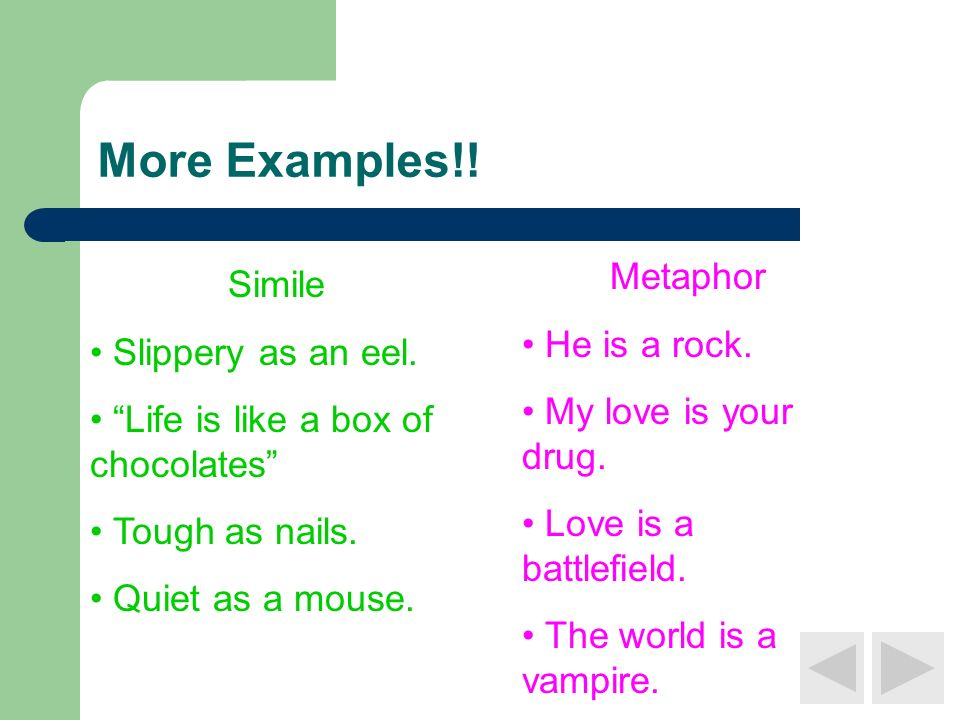 More Examples!! Metaphor Simile He is a rock. Slippery as an eel.