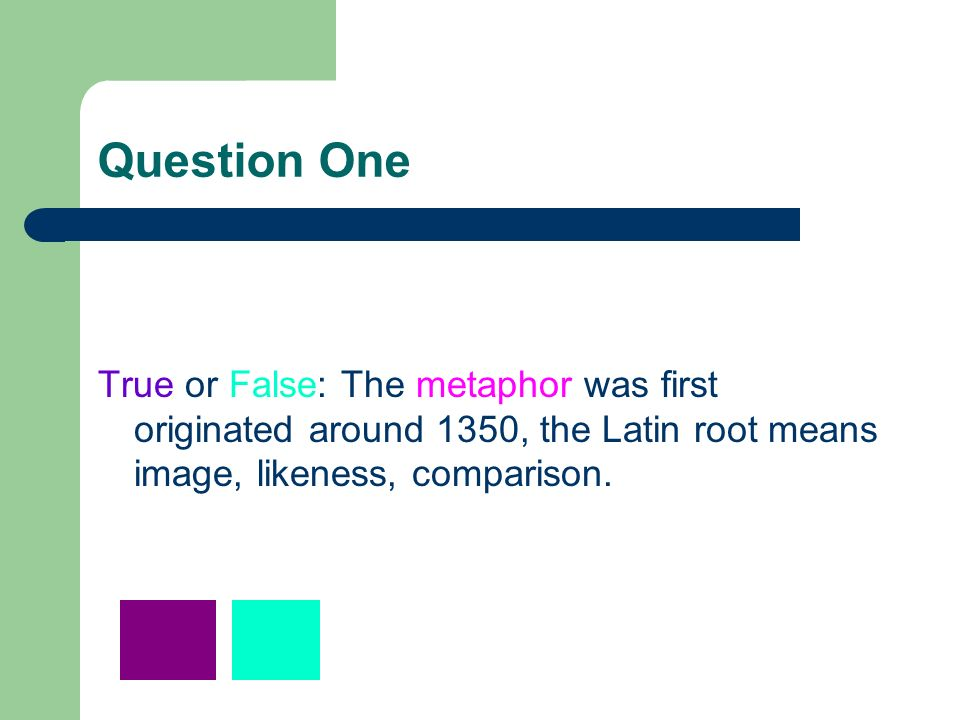 Question One True or False: The metaphor was first originated around 1350, the Latin root means image, likeness, comparison.
