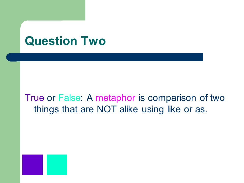 Question TwoTrue or False: A metaphor is comparison of two things that are NOT alike using like or as.