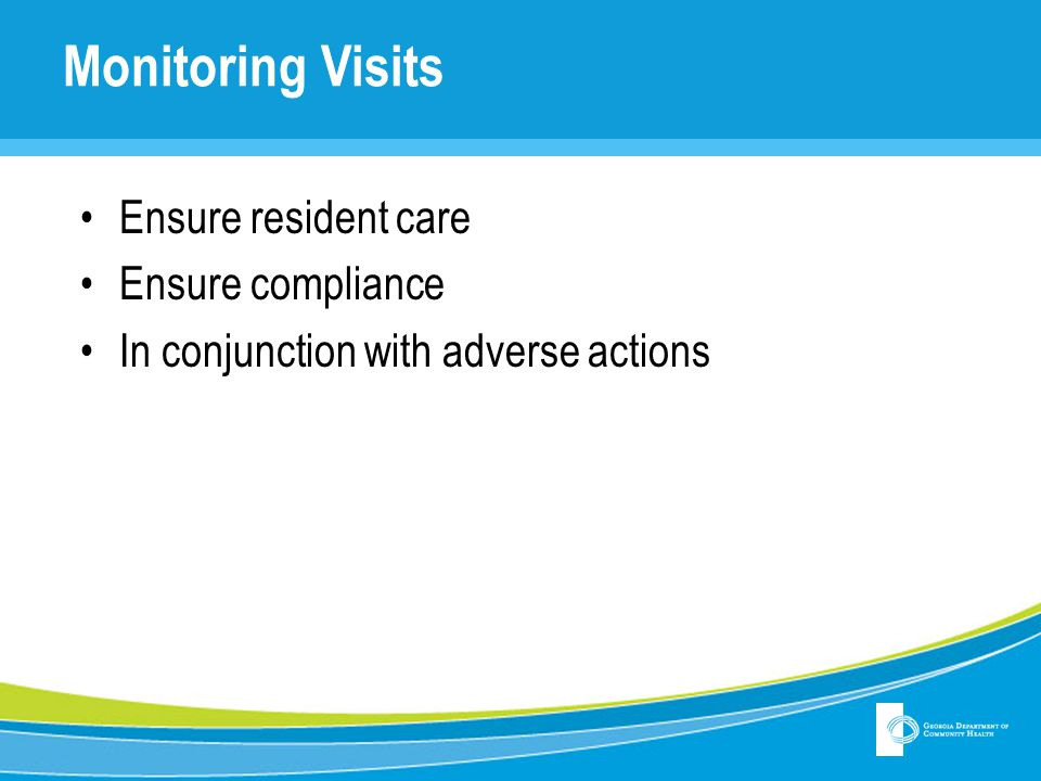 Monitoring Visits Ensure resident care Ensure compliance