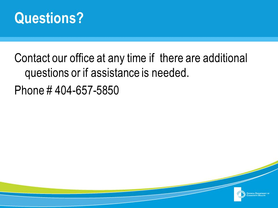 Questions Contact our office at any time if there are additional questions or if assistance is needed.