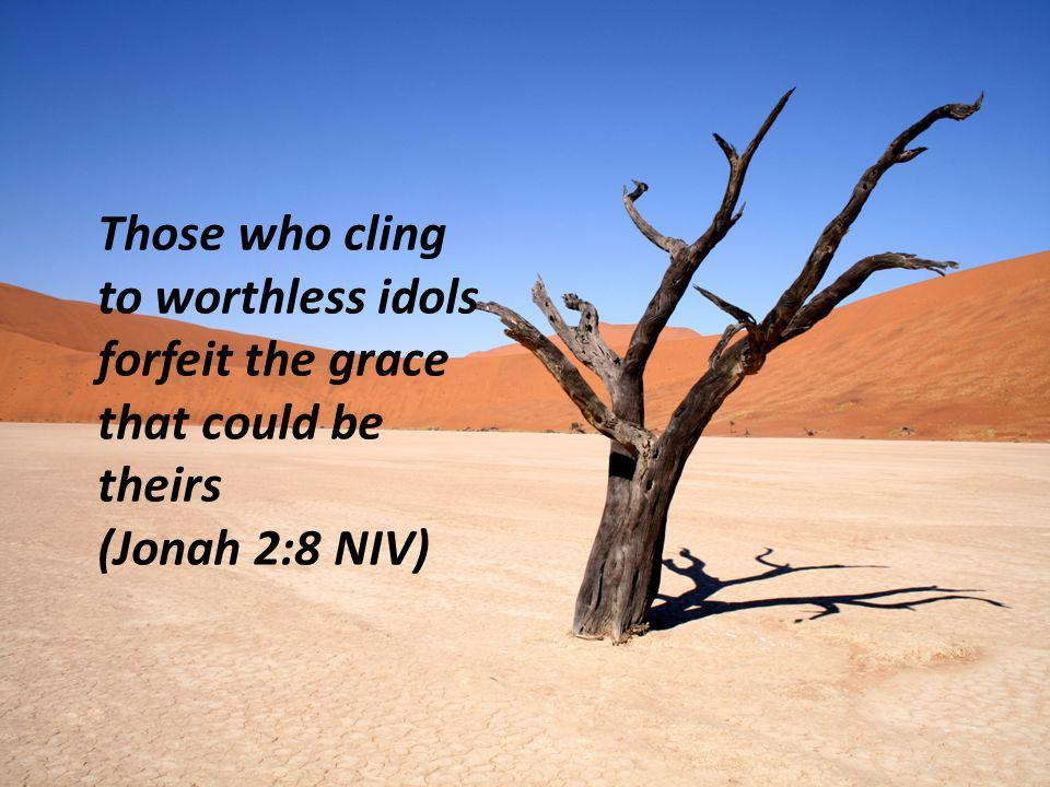Those who cling to worthless idols forfeit the grace that could be theirs (Jonah 2:8 NIV)
