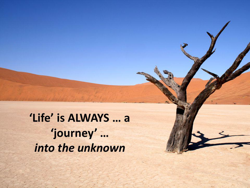 'Life' is ALWAYS … a 'journey' … into the unknown