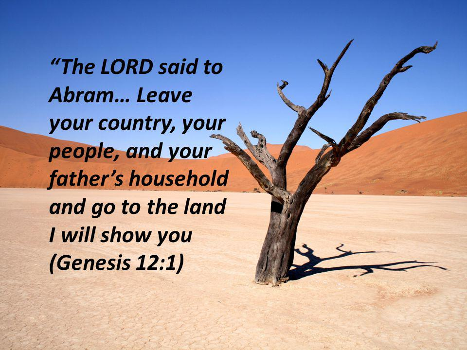 The LORD said to Abram… Leave your country, your people, and your father's household and go to the land I will show you (Genesis 12:1)