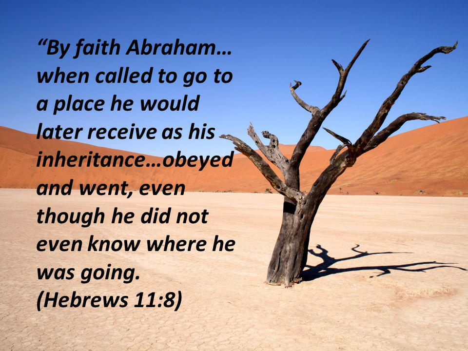 By faith Abraham… when called to go to a place he would later receive as his inheritance…obeyed and went, even though he did not even know where he was going.