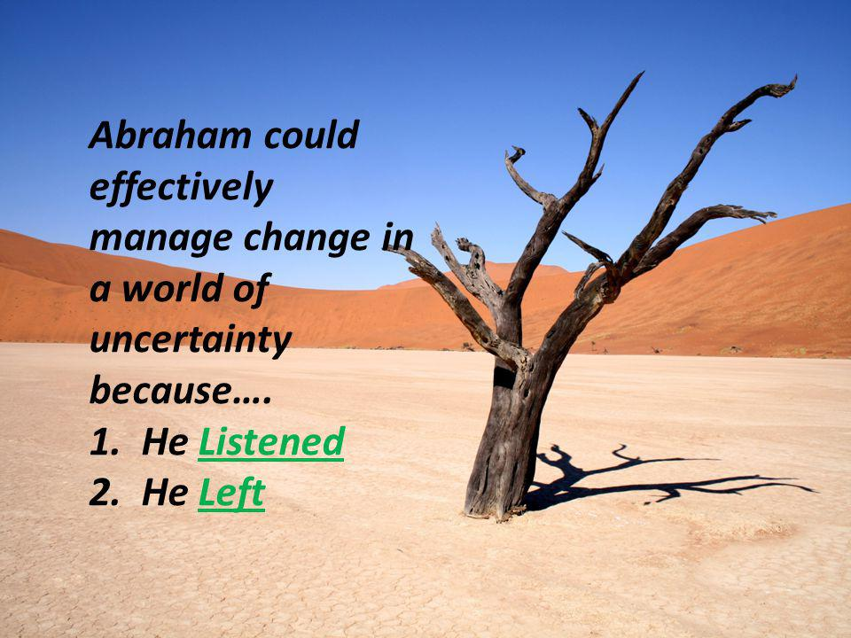 Abraham could effectively manage change in a world of uncertainty because….
