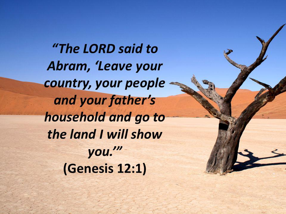 The LORD said to Abram, 'Leave your country, your people and your father's household and go to the land I will show you.' (Genesis 12:1)