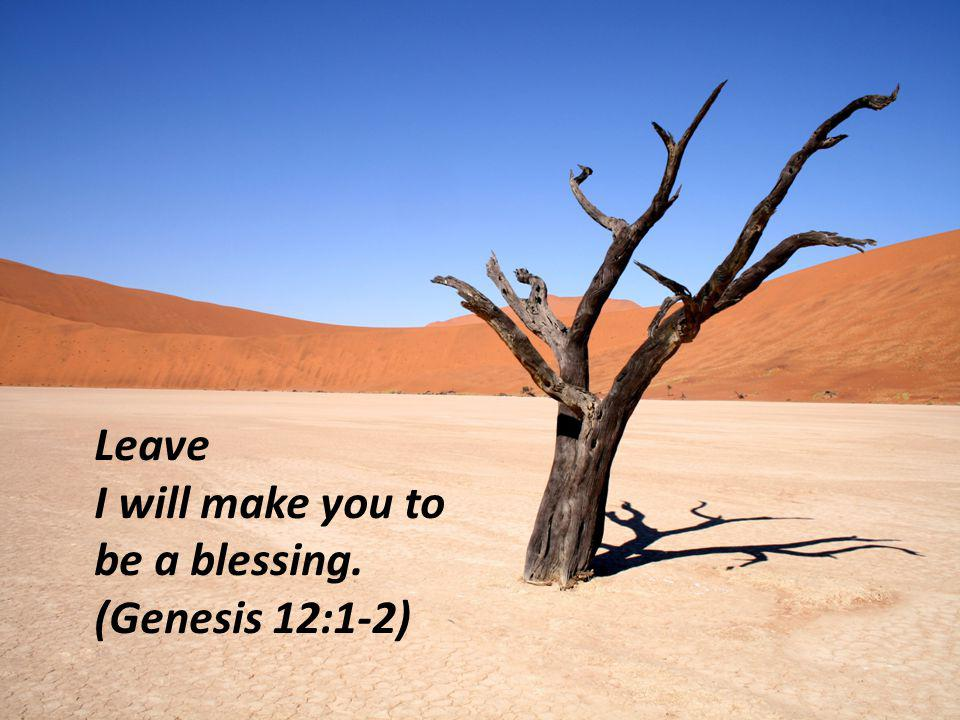 Leave I will make you to be a blessing. (Genesis 12:1-2)