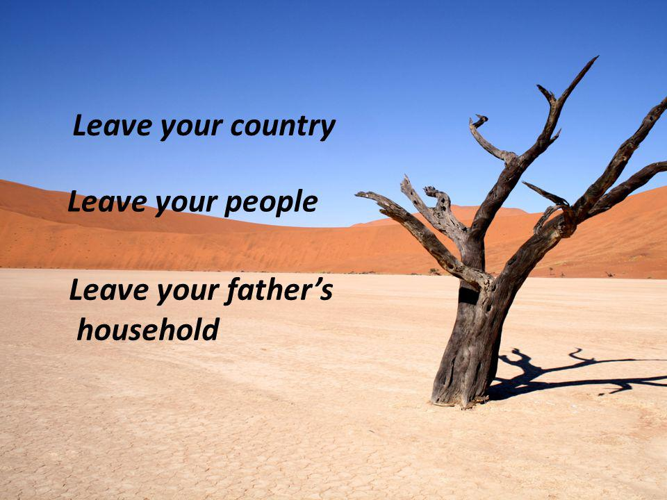 Leave your country Leave your people Leave your father's household