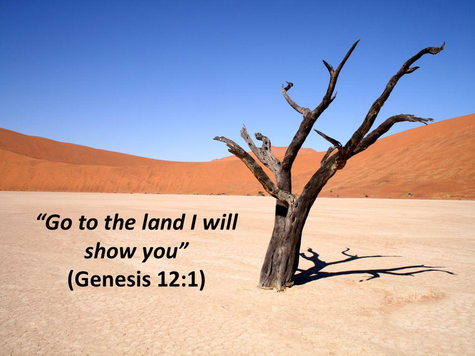 Go to the land I will show you (Genesis 12:1)