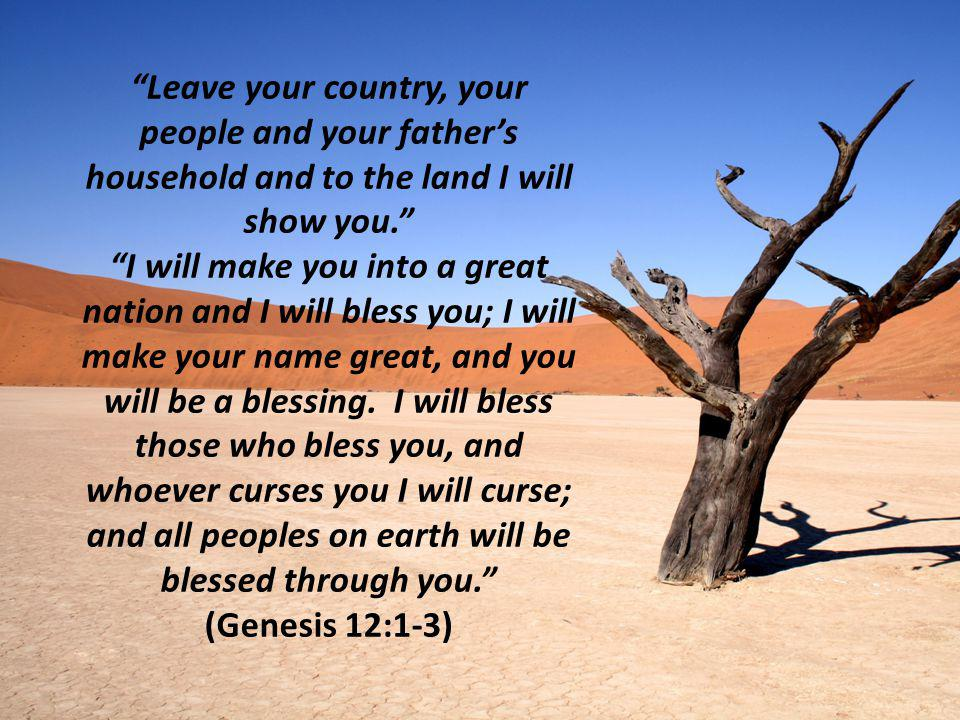 Leave your country, your people and your father's household and to the land I will show you. I will make you into a great nation and I will bless you; I will make your name great, and you will be a blessing.