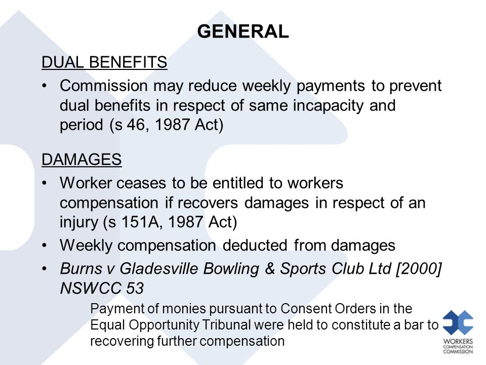 GENERAL DUAL BENEFITS. Commission may reduce weekly payments to prevent dual benefits in respect of same incapacity and period (s 46, 1987 Act)