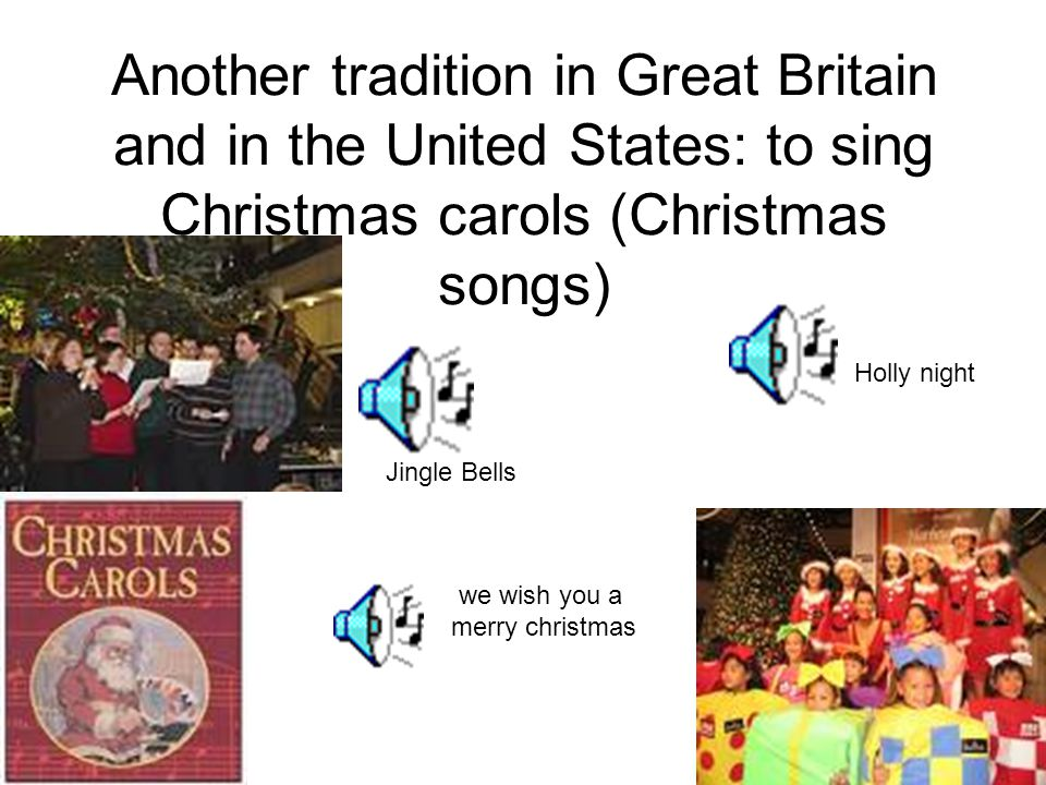 Another tradition in Great Britain and in the United States: to sing Christmas carols (Christmas songs)