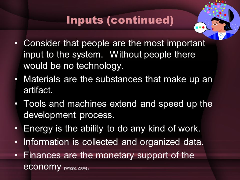 Inputs (continued) Consider that people are the most important input to the system. Without people there would be no technology.