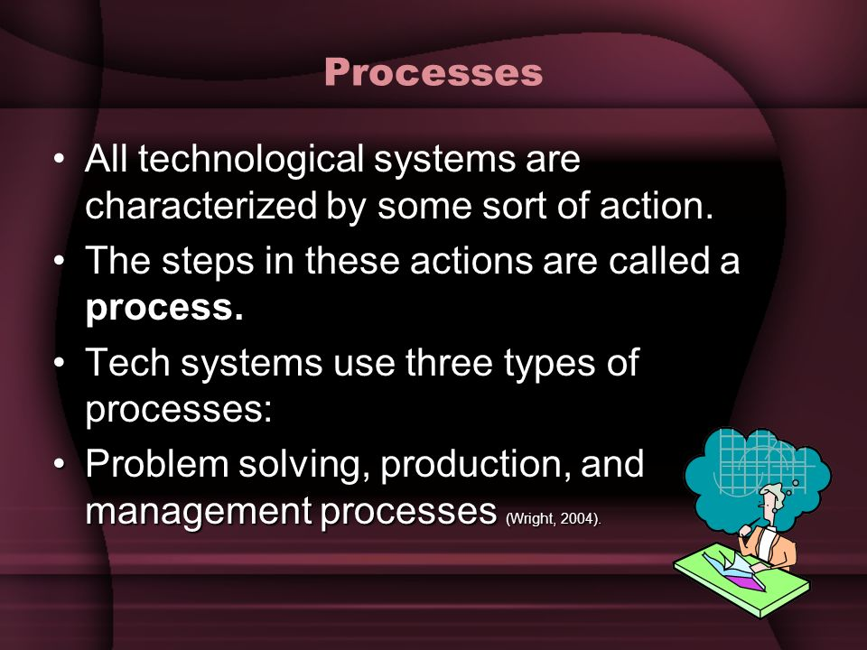 Processes All technological systems are characterized by some sort of action. The steps in these actions are called a process.