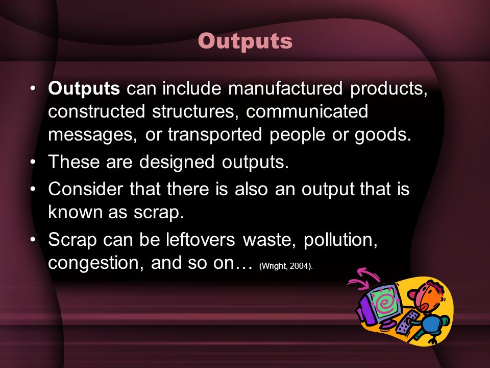 Outputs Outputs can include manufactured products, constructed structures, communicated messages, or transported people or goods.