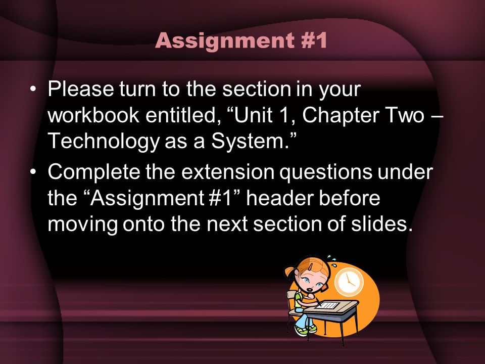 Assignment #1 Please turn to the section in your workbook entitled, Unit 1, Chapter Two – Technology as a System.