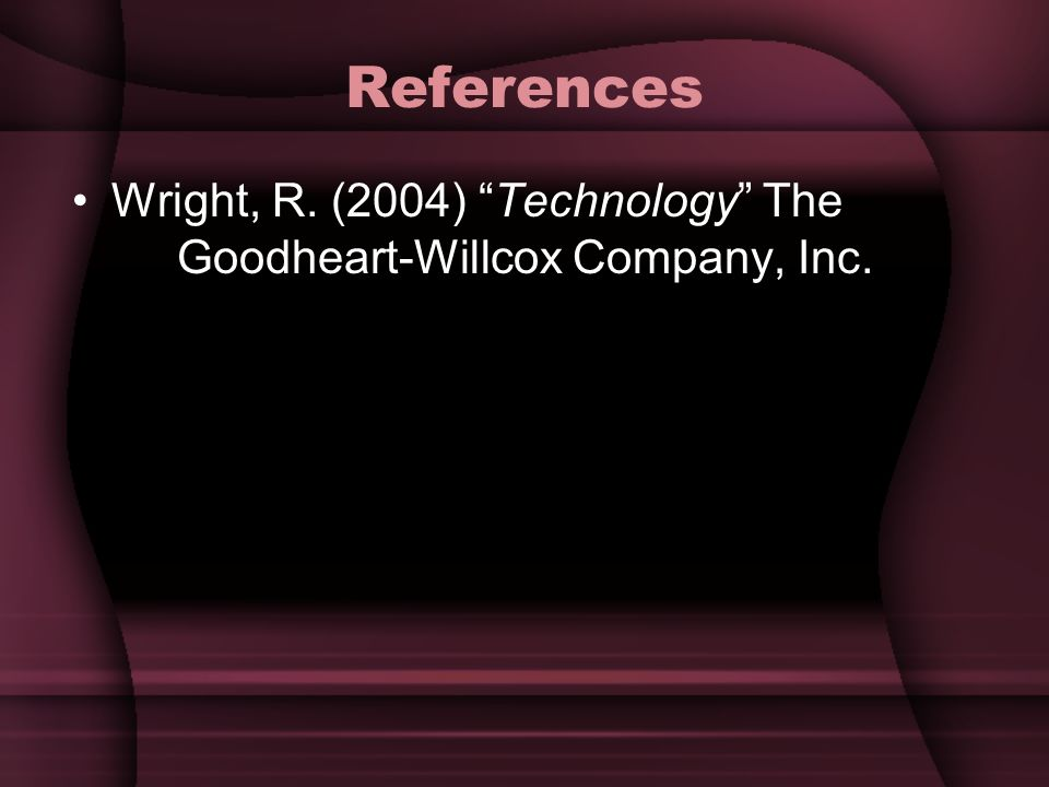 References Wright, R. (2004) Technology The Goodheart-Willcox Company, Inc.