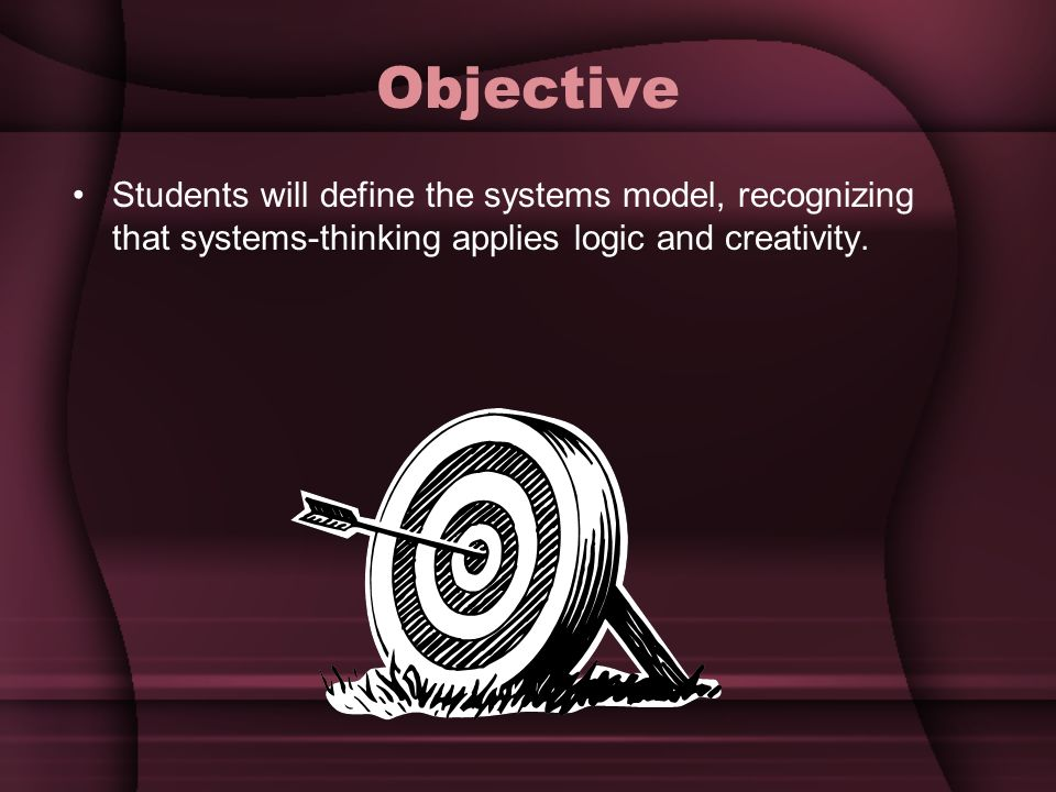 Objective Students will define the systems model, recognizing that systems-thinking applies logic and creativity.