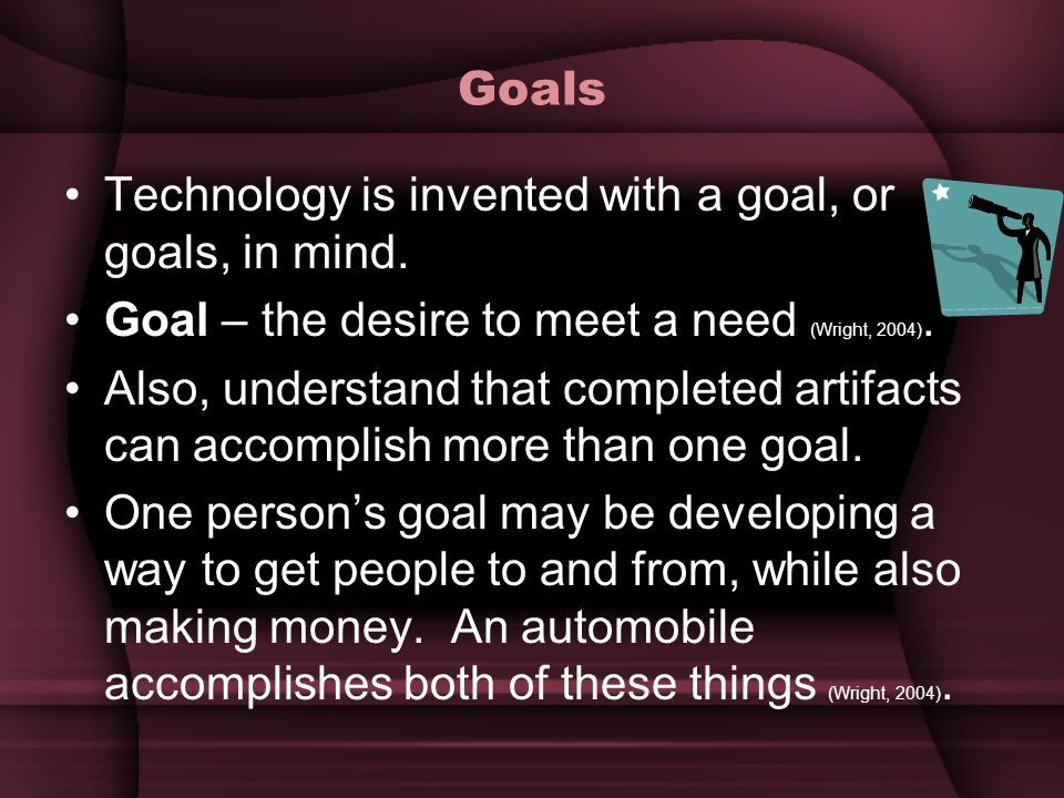 Goals Technology is invented with a goal, or goals, in mind. Goal – the desire to meet a need (Wright, 2004).