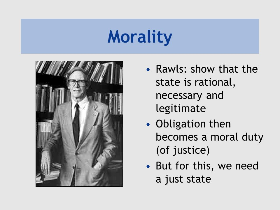Morality Rawls: show that the state is rational, necessary and legitimate. Obligation then becomes a moral duty (of justice)