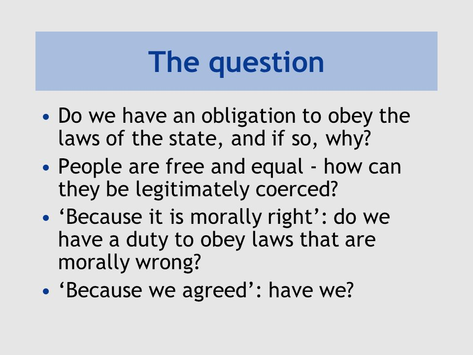 The question Do we have an obligation to obey the laws of the state, and if so, why