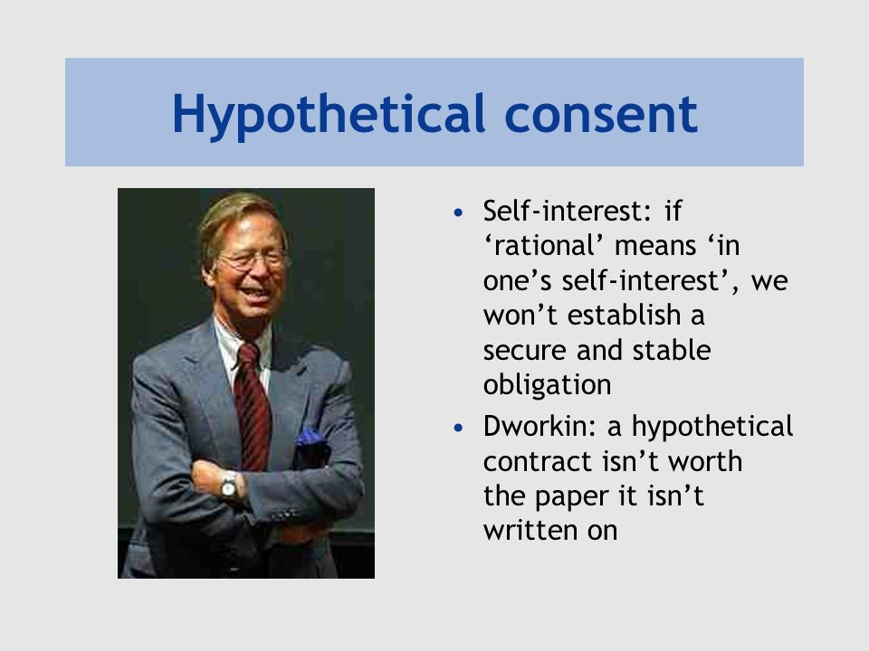 Hypothetical consent Self-interest: if 'rational' means 'in one's self-interest', we won't establish a secure and stable obligation.