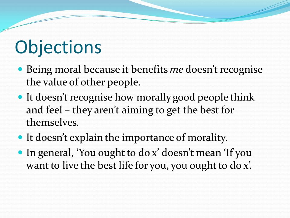 Objections Being moral because it benefits me doesn't recognise the value of other people.