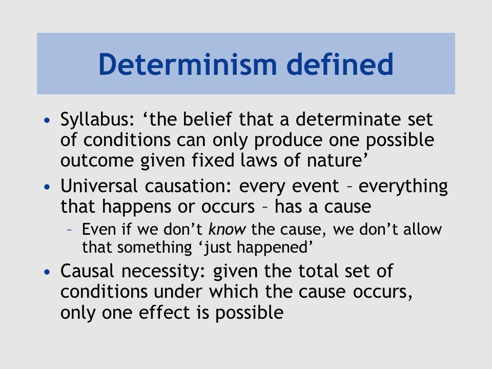 Determinism defined Syllabus: 'the belief that a determinate set of conditions can only produce one possible outcome given fixed laws of nature'