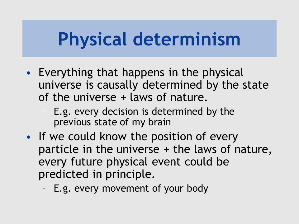 Physical determinism Everything that happens in the physical universe is causally determined by the state of the universe + laws of nature.