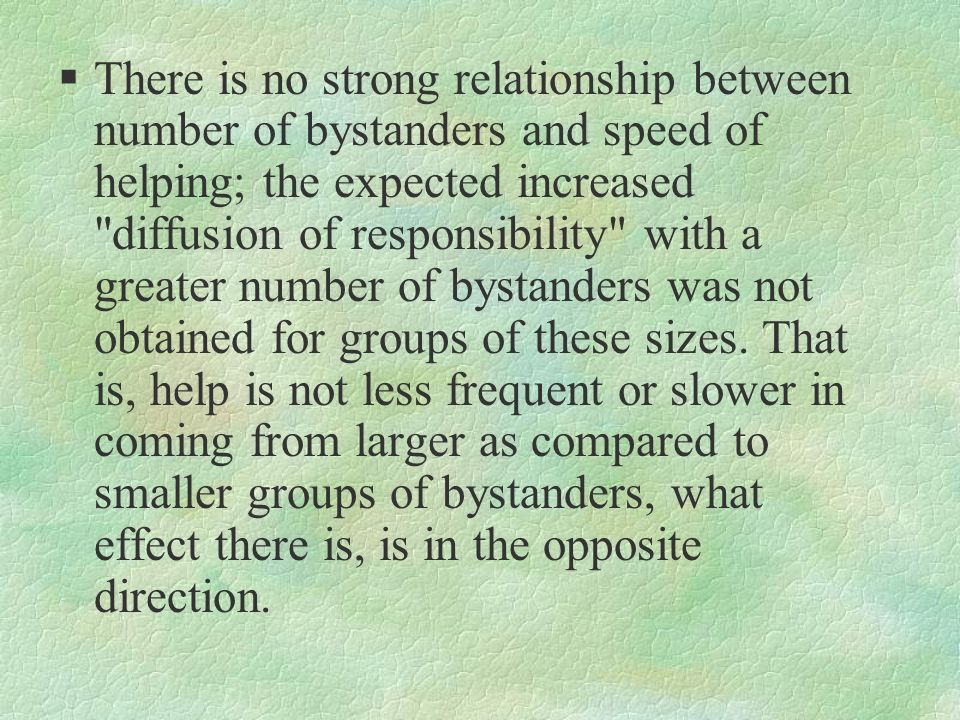There is no strong relationship between number of bystanders and speed of helping; the expected increased diffusion of responsibility with a greater number of bystanders was not obtained for groups of these sizes.