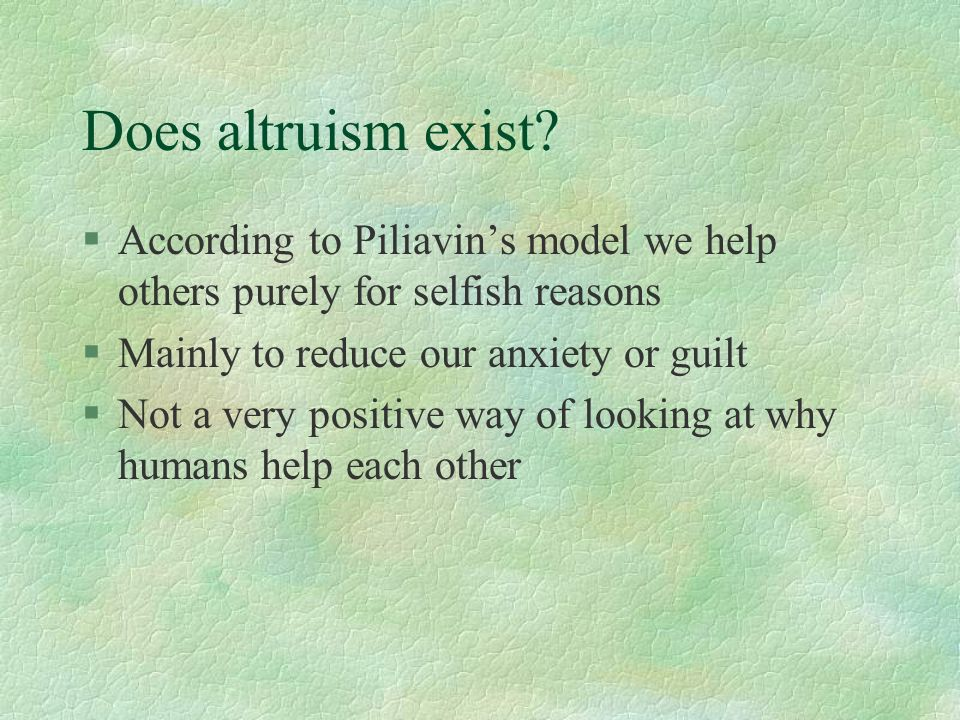 Does altruism exist According to Piliavin's model we help others purely for selfish reasons. Mainly to reduce our anxiety or guilt.
