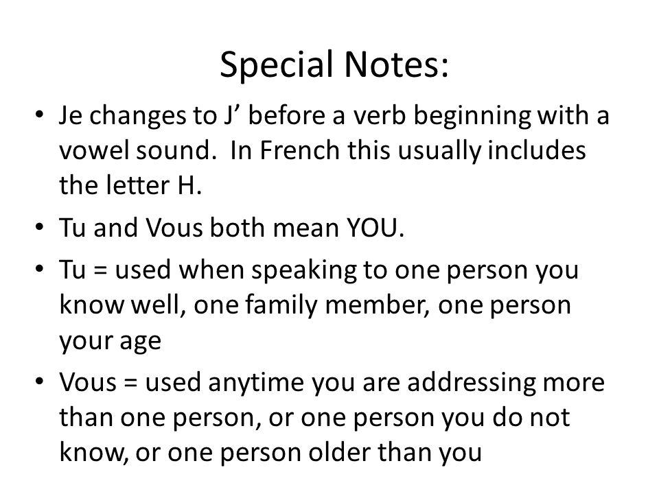 Special Notes: Je changes to J' before a verb beginning with a vowel sound. In French this usually includes the letter H.