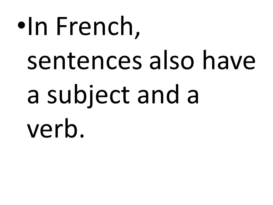 In French, sentences also have a subject and a verb.