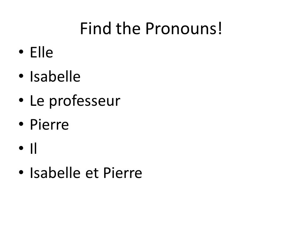 Find the Pronouns! Elle Isabelle Le professeur Pierre Il
