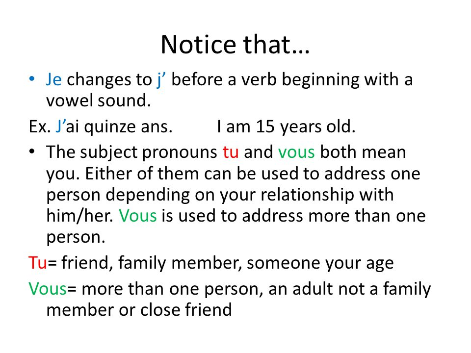 Notice that… Je changes to j' before a verb beginning with a vowel sound. Ex. J'ai quinze ans. I am 15 years old.