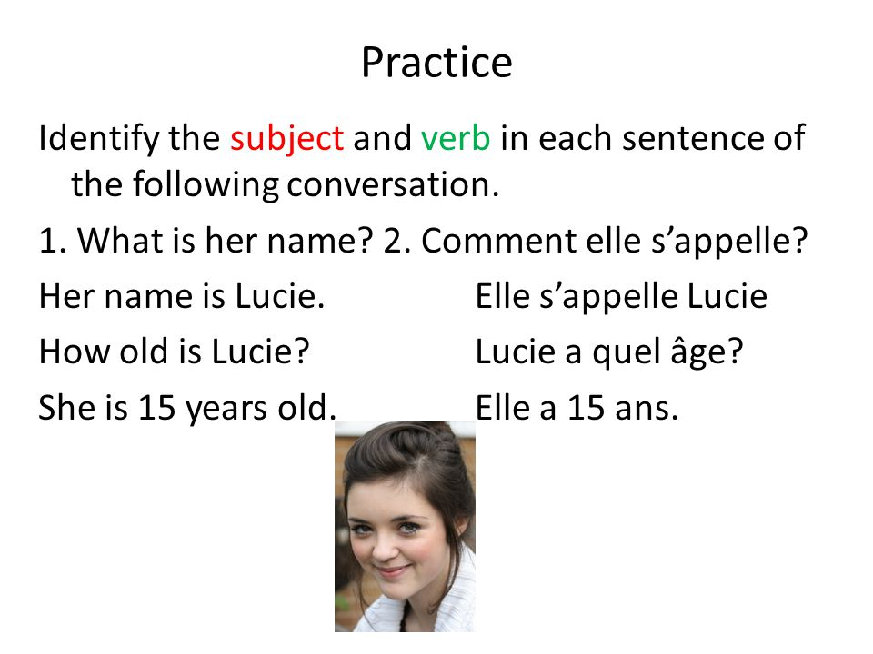 Practice Identify the subject and verb in each sentence of the following conversation. 1. What is her name 2. Comment elle s'appelle