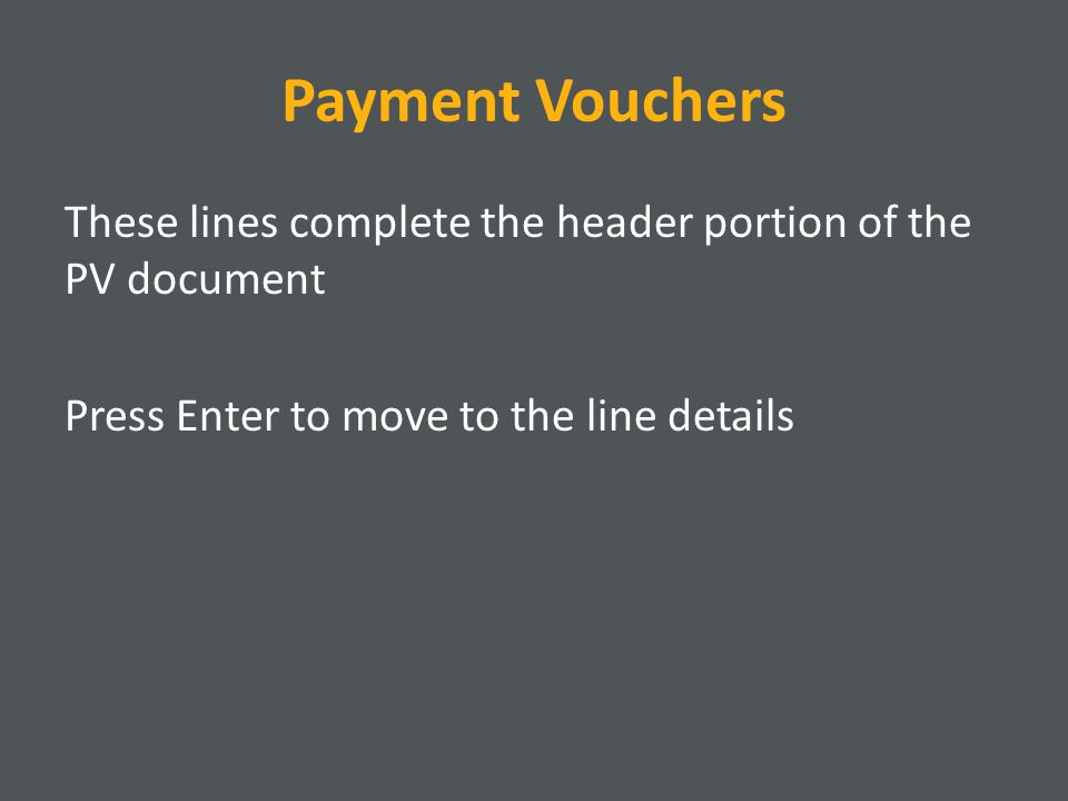 Payment Vouchers These lines complete the header portion of the PV document Press Enter to move to the line details