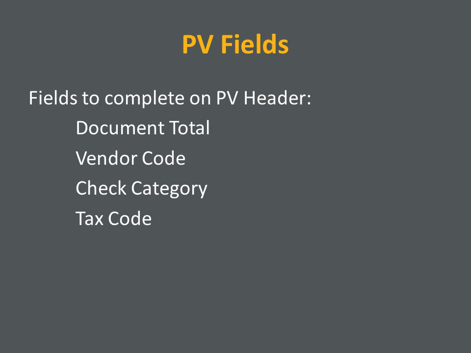PV Fields Fields to complete on PV Header: Document Total Vendor Code Check Category Tax Code