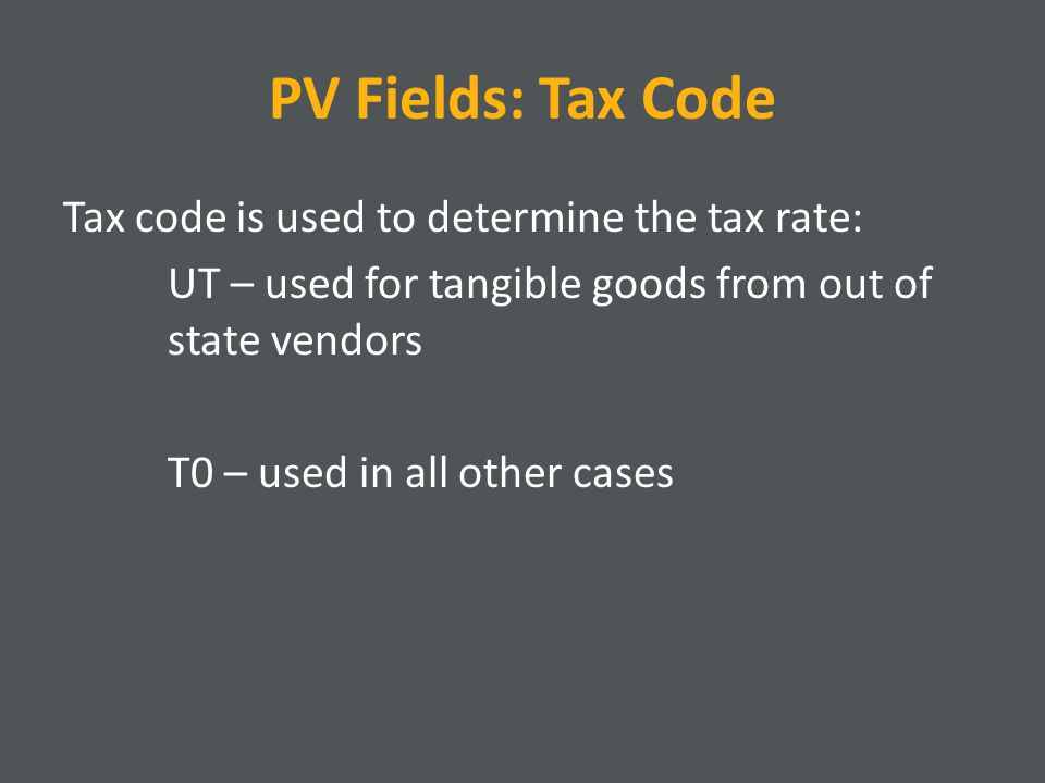 PV Fields: Tax Code Tax code is used to determine the tax rate: UT – used for tangible goods from out of state vendors T0 – used in all other cases