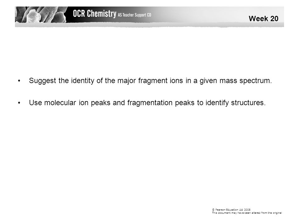 Week 20 • Suggest the identity of the major fragment ions in a given mass spectrum.