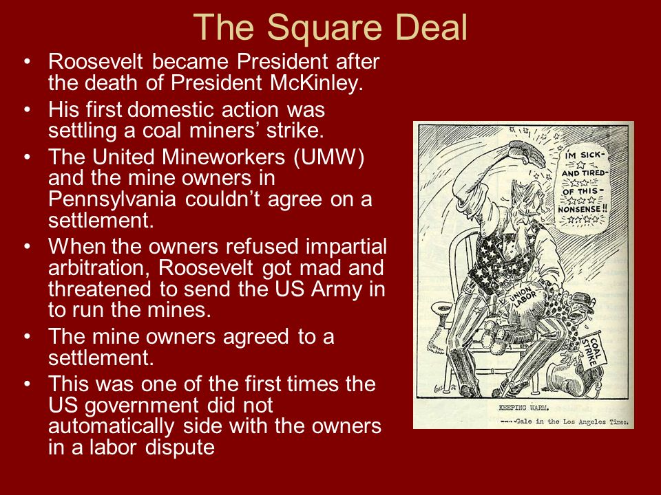 The Square Deal Roosevelt became President after the death of President McKinley. His first domestic action was settling a coal miners' strike.