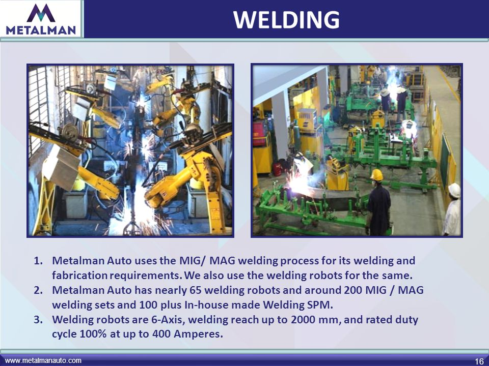 WELDING Metalman Auto uses the MIG/ MAG welding process for its welding and fabrication requirements. We also use the welding robots for the same.