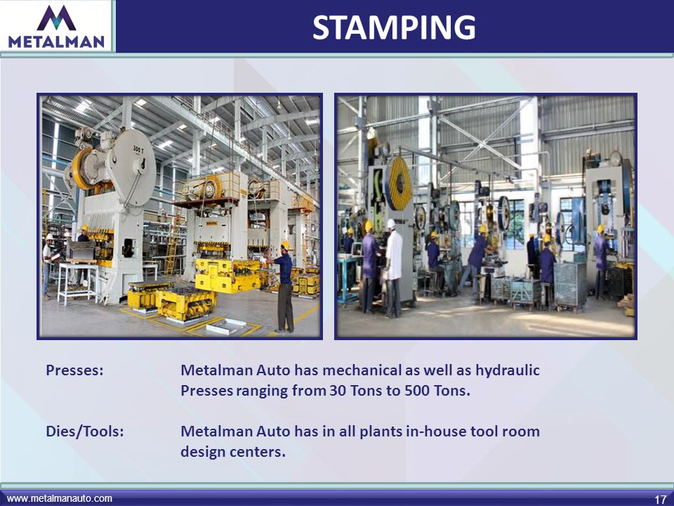 STAMPING Presses: Metalman Auto has mechanical as well as hydraulic Presses ranging from 30 Tons to 500 Tons.