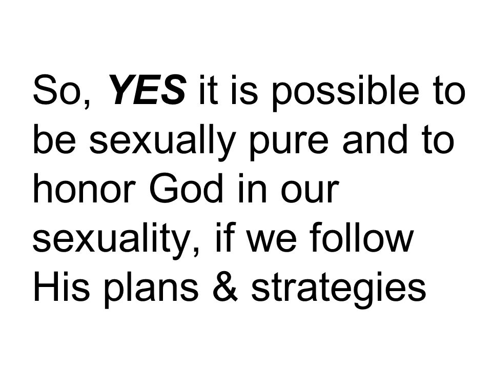 So, YES it is possible to be sexually pure and to honor God in our sexuality, if we follow His plans & strategies