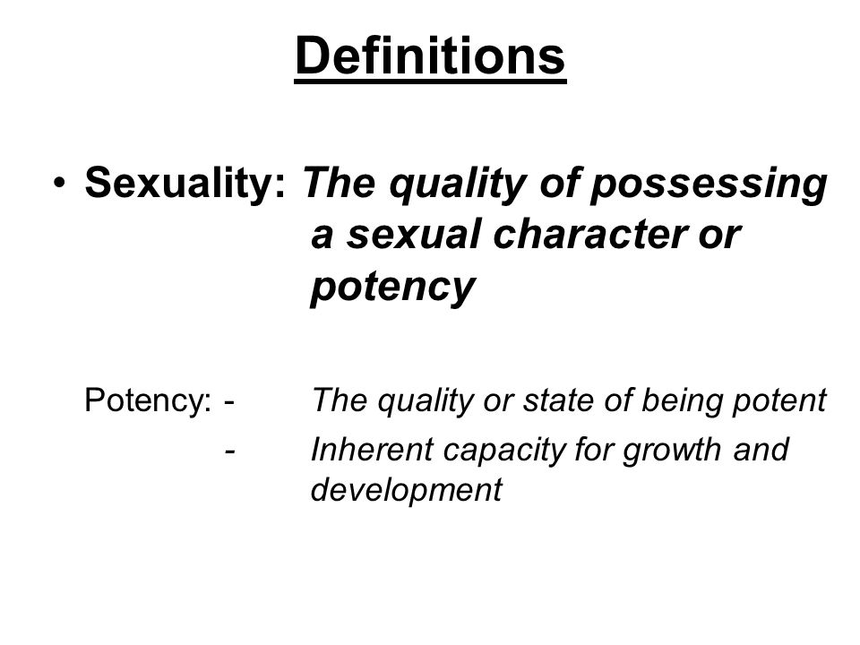 Definitions Sexuality: The quality of possessing a sexual character or potency. Potency: - The quality or state of being potent.