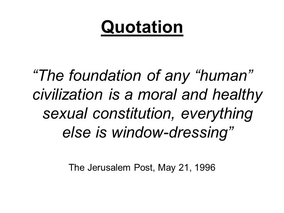 Quotation The foundation of any human civilization is a moral and healthy sexual constitution, everything else is window-dressing