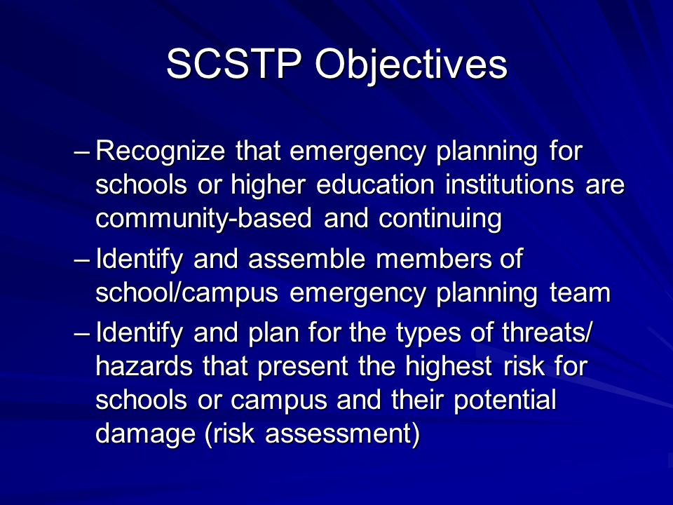 SCSTP Objectives Recognize that emergency planning for schools or higher education institutions are community-based and continuing.